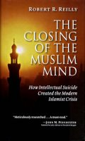 The Closing of the Muslim Mind: How Intellectual Suicide Created the Modern Isla